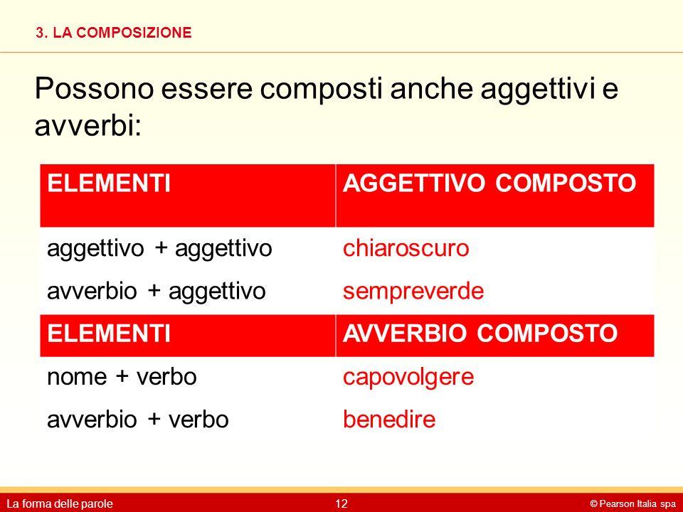 3. LA COMPOSIZIONE © Pearson Italia spa La forma delle parole12 Possono essere composti anche aggettivi e avverbi:
