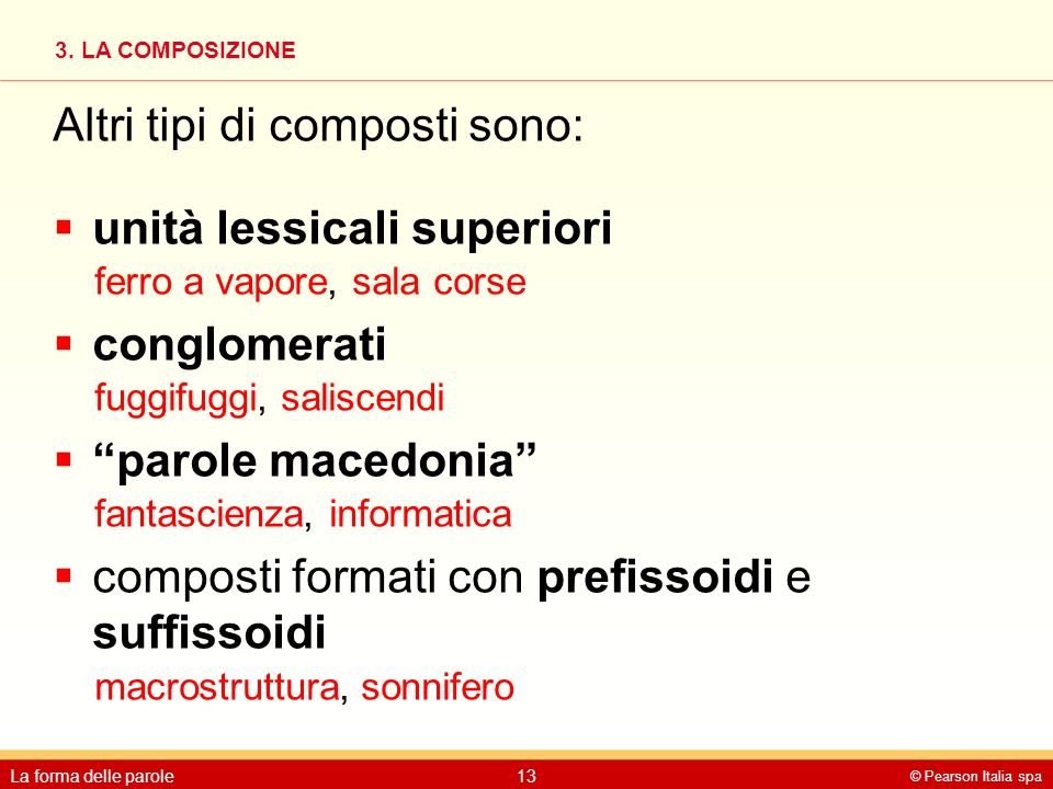 3. LA COMPOSIZIONE © Pearson Italia spa La forma delle parole13 Altri tipi di composti sono:  unità lessicali superiori ferro a vapore, sala corse 