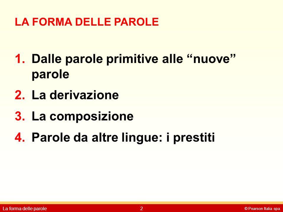 """© Pearson Italia spa La forma delle parole2 LA FORMA DELLE PAROLE 1.Dalle parole primitive alle """"nuove"""" parole 2.La derivazione 3.La composizione 4.Pa"""