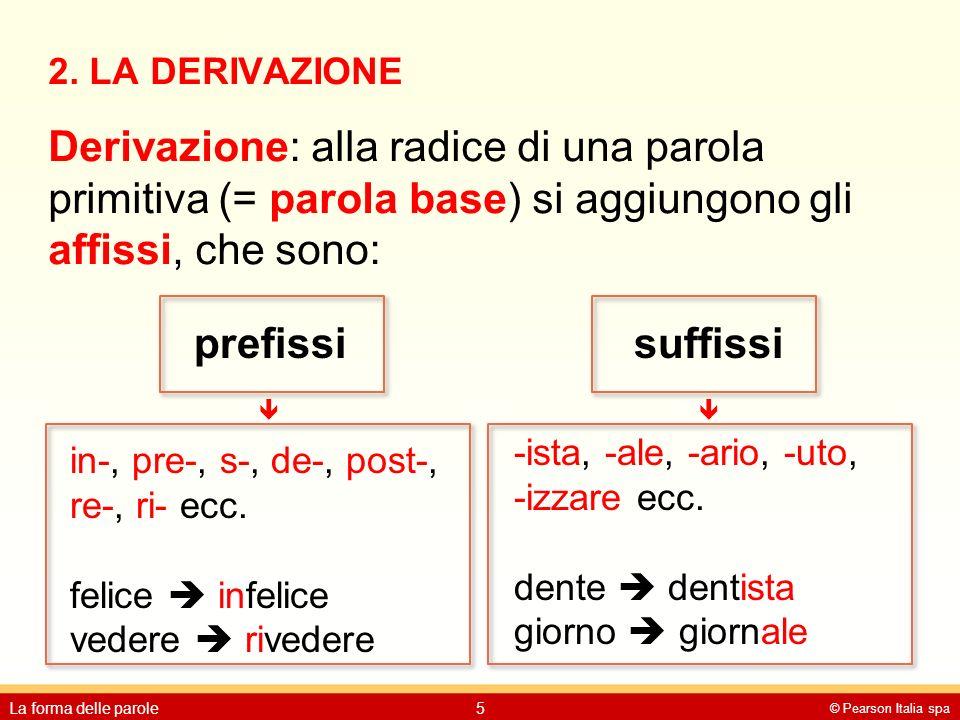 2. LA DERIVAZIONE Derivazione: alla radice di una parola primitiva (= parola base) si aggiungono gli affissi, che sono: © Pearson Italia spa La forma