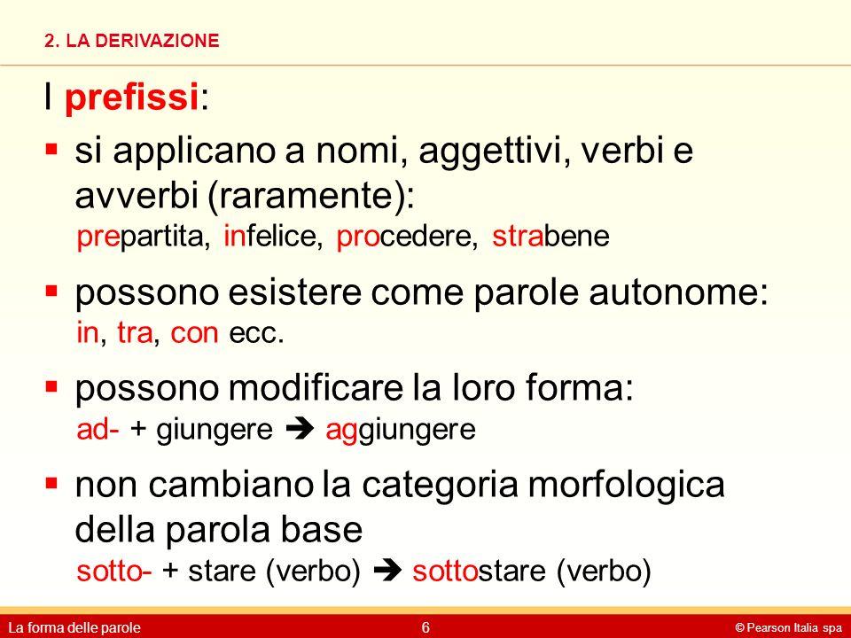 2. LA DERIVAZIONE © Pearson Italia spa La forma delle parole6 I prefissi:  si applicano a nomi, aggettivi, verbi e avverbi (raramente): prepartita, i
