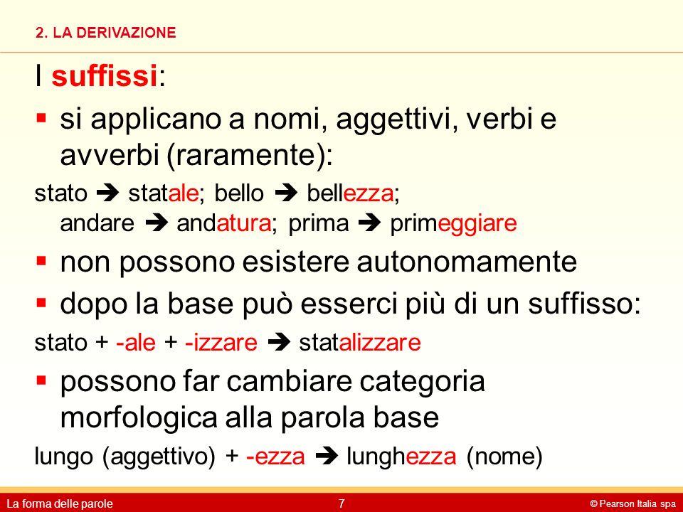 2. LA DERIVAZIONE © Pearson Italia spa La forma delle parole7 I suffissi:  si applicano a nomi, aggettivi, verbi e avverbi (raramente): stato  stata
