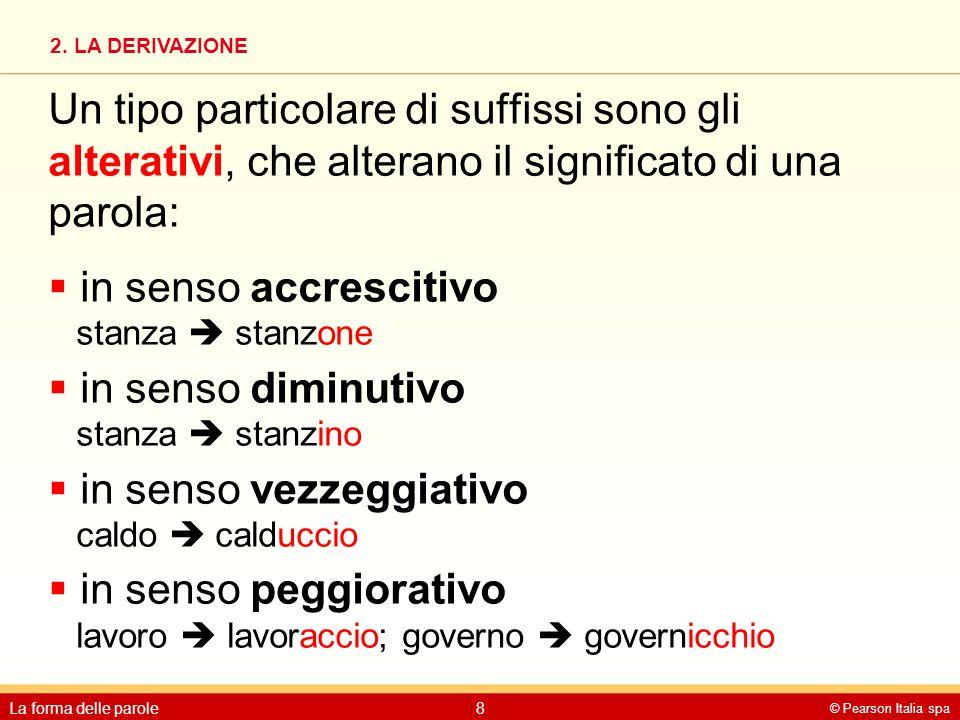 2. LA DERIVAZIONE © Pearson Italia spa La forma delle parole8 Un tipo particolare di suffissi sono gli alterativi, che alterano il significato di una