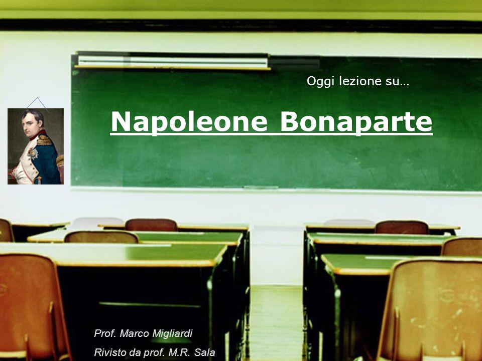 Napoleone Bonaparte Oggi lezione su… Prof. Marco Migliardi Rivisto da prof. M.R. Sala