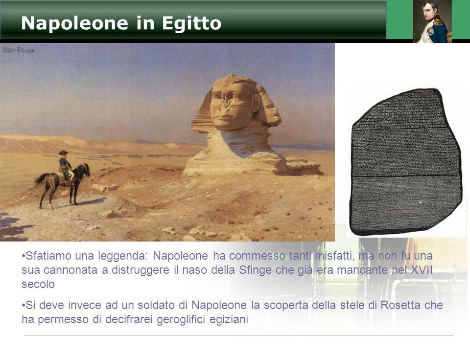 Napoleone in Egitto Sfatiamo una leggenda: Napoleone ha commesso tanti misfatti, ma non fu una sua cannonata a distruggere il naso della Sfinge che già era mancante nel XVII secolo Si deve invece ad un soldato di Napoleone la scoperta della stele di Rosetta che ha permesso di decifrarei geroglifici egiziani