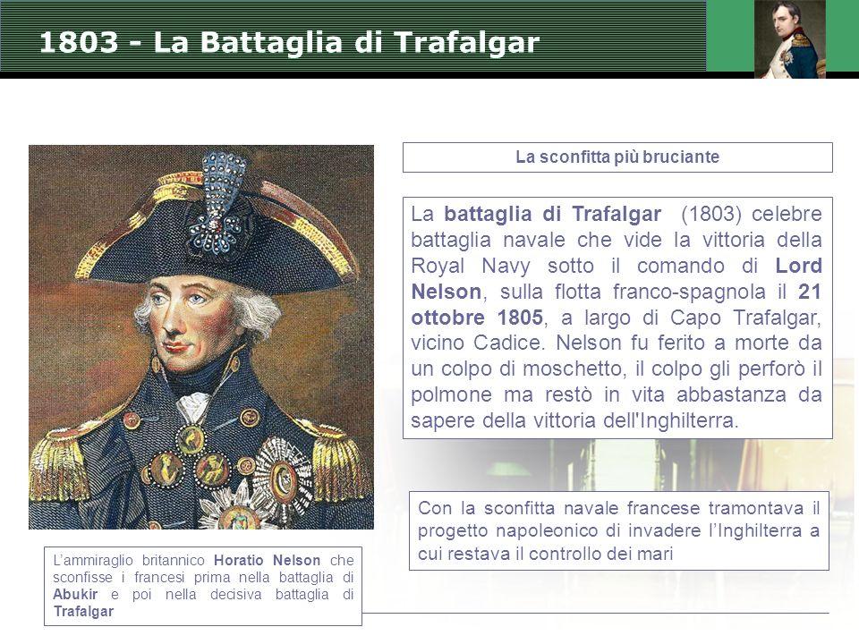 1803 - La Battaglia di Trafalgar La sconfitta più bruciante La battaglia di Trafalgar (1803) celebre battaglia navale che vide la vittoria della Royal Navy sotto il comando di Lord Nelson, sulla flotta franco-spagnola il 21 ottobre 1805, a largo di Capo Trafalgar, vicino Cadice.