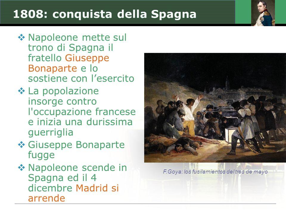 1808: conquista della Spagna  Napoleone mette sul trono di Spagna il fratello Giuseppe Bonaparte e lo sostiene con l'esercito  La popolazione insorge contro l occupazione francese e inizia una durissima guerriglia  Giuseppe Bonaparte fugge  Napoleone scende in Spagna ed il 4 dicembre Madrid si arrende F.Goya: los fusilamientos del tres de mayo
