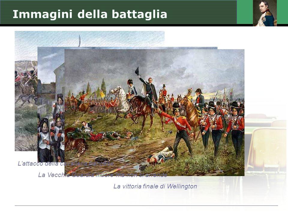 Immagini della battaglia L'attacco della cavalleria francese La Vecchia Guardia muore ma non si arrende La vittoria finale di Wellington