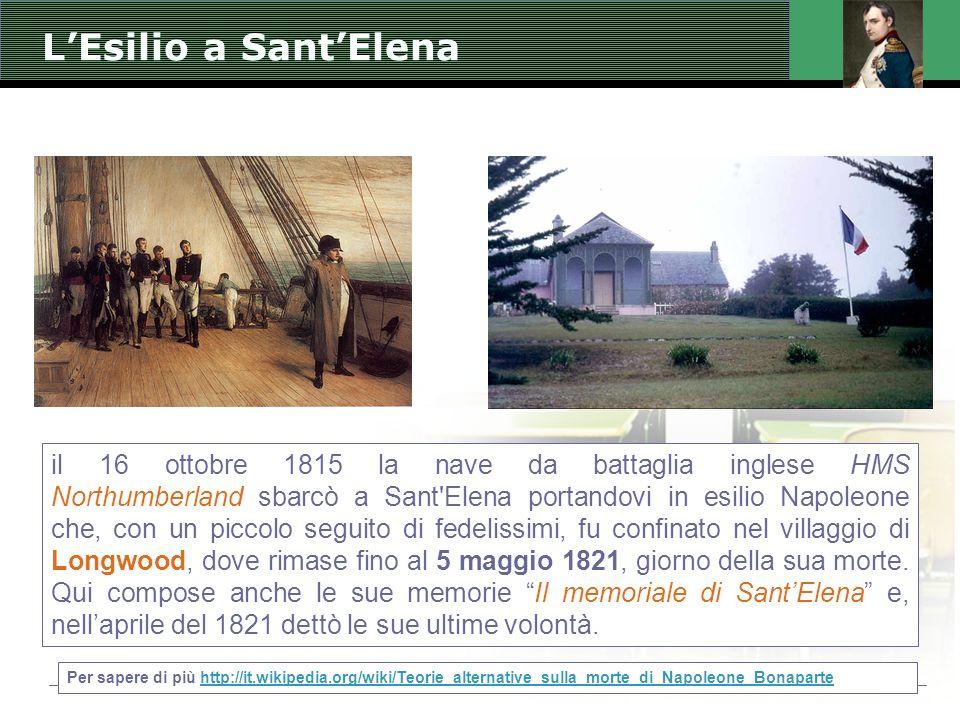 L'Esilio a Sant'Elena il 16 ottobre 1815 la nave da battaglia inglese HMS Northumberland sbarcò a Sant Elena portandovi in esilio Napoleone che, con un piccolo seguito di fedelissimi, fu confinato nel villaggio di Longwood, dove rimase fino al 5 maggio 1821, giorno della sua morte.