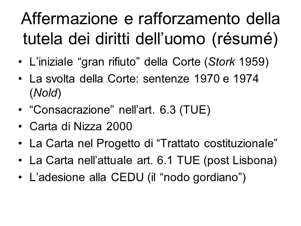 Affermazione e rafforzamento della tutela dei diritti dell'uomo (résumé) L'iniziale gran rifiuto della Corte (Stork 1959) La svolta della Corte: sentenze 1970 e 1974 (Nold) Consacrazione nell'art.