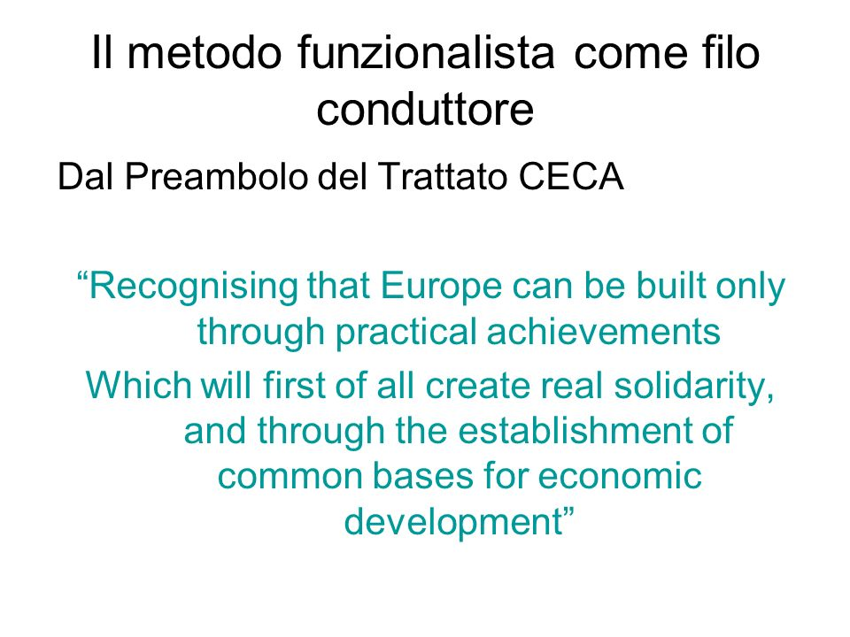 Il metodo funzionalista come filo conduttore Dal Preambolo del Trattato CECA Recognising that Europe can be built only through practical achievements Which will first of all create real solidarity, and through the establishment of common bases for economic development