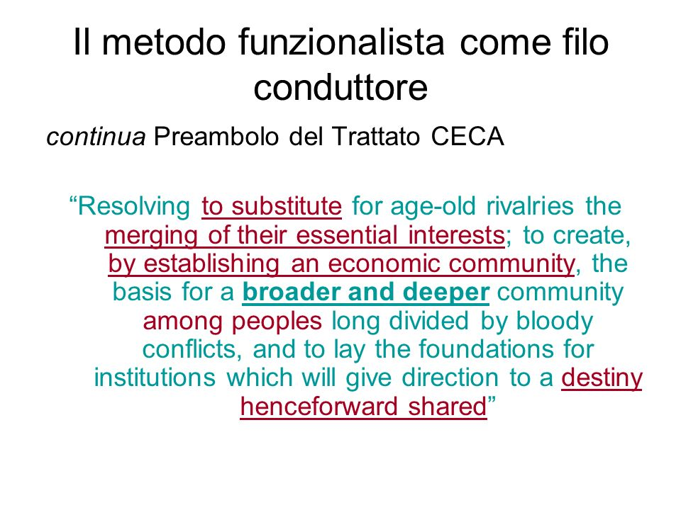 Il metodo funzionalista come filo conduttore continua Preambolo del Trattato CECA Resolving to substitute for age-old rivalries the merging of their essential interests; to create, by establishing an economic community, the basis for a broader and deeper community among peoples long divided by bloody conflicts, and to lay the foundations for institutions which will give direction to a destiny henceforward shared