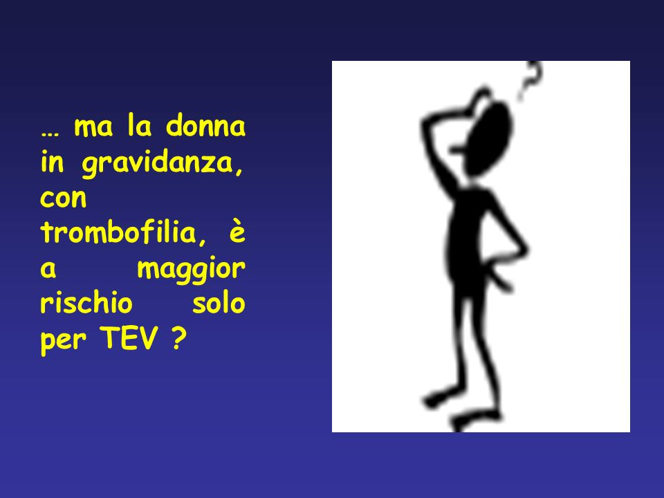 TROMBOFILIA EREDITARIA IN GRAVIDANZA: RISCHIO OSTETRICO ABORTO RIPETUTO PRE-ECLAMPSIA ECLAMPSIA DISTACCO DI PLACENTA MORTE ENDOUTERINA RITARDO DI CRESCITA (IUGR) MORTE FETALE