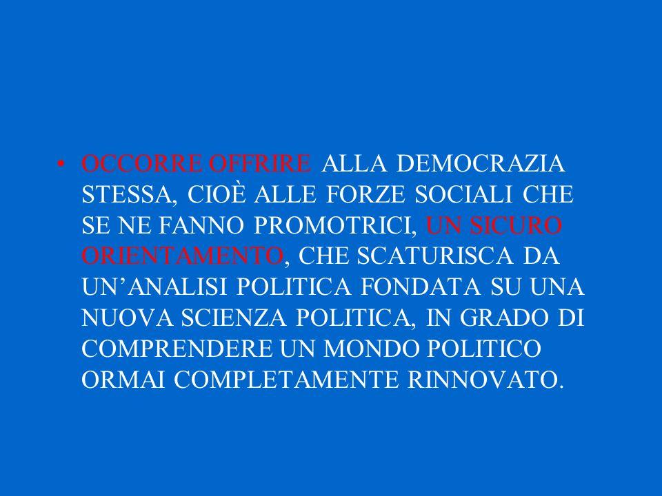 OCCORRE OFFRIRE ALLA DEMOCRAZIA STESSA, CIOÈ ALLE FORZE SOCIALI CHE SE NE FANNO PROMOTRICI, UN SICURO ORIENTAMENTO, CHE SCATURISCA DA UN'ANALISI POLITICA FONDATA SU UNA NUOVA SCIENZA POLITICA, IN GRADO DI COMPRENDERE UN MONDO POLITICO ORMAI COMPLETAMENTE RINNOVATO.