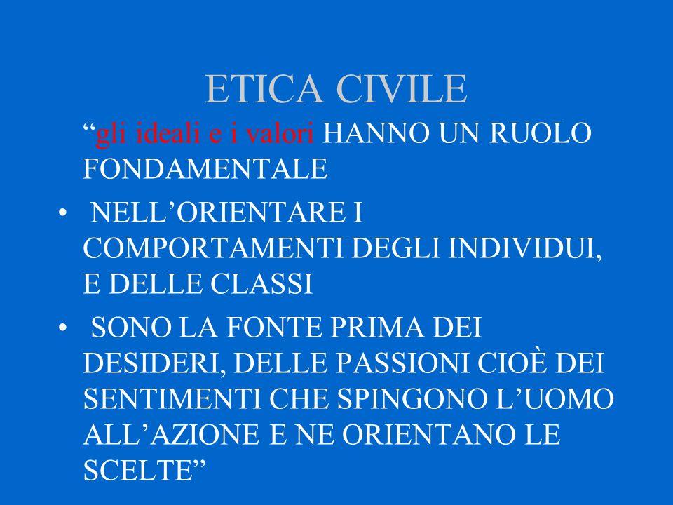 """ETICA CIVILE """"gli ideali e i valori HANNO UN RUOLO FONDAMENTALE NELL'ORIENTARE I COMPORTAMENTI DEGLI INDIVIDUI, E DELLE CLASSI SONO LA FONTE PRIMA DEI"""