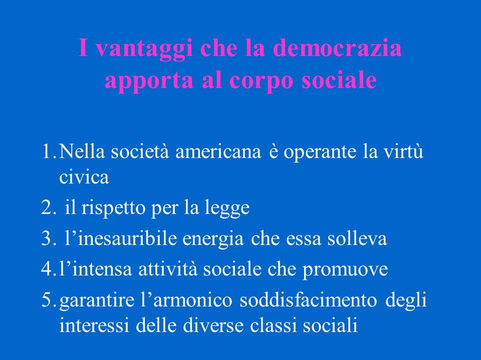 I vantaggi che la democrazia apporta al corpo sociale 1.Nella società americana è operante la virtù civica 2. il rispetto per la legge 3. l'inesauribi