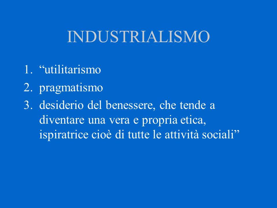 """INDUSTRIALISMO 1.""""utilitarismo 2.pragmatismo 3.desiderio del benessere, che tende a diventare una vera e propria etica, ispiratrice cioè di tutte le a"""