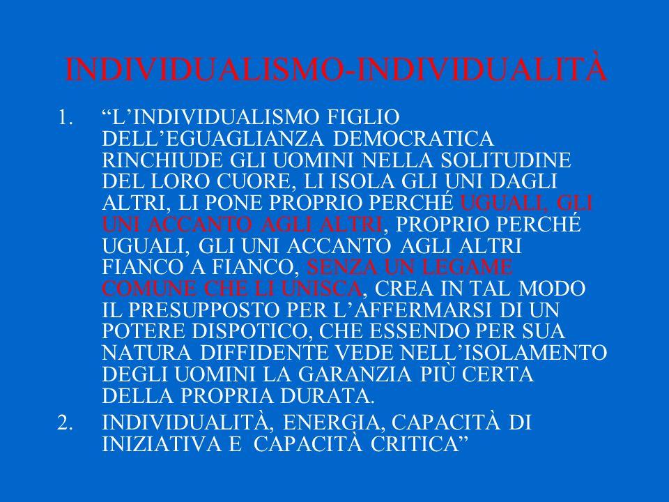 INDIVIDUALISMO-INDIVIDUALITÀ 1. L'INDIVIDUALISMO FIGLIO DELL'EGUAGLIANZA DEMOCRATICA RINCHIUDE GLI UOMINI NELLA SOLITUDINE DEL LORO CUORE, LI ISOLA GLI UNI DAGLI ALTRI, LI PONE PROPRIO PERCHÉ UGUALI, GLI UNI ACCANTO AGLI ALTRI, PROPRIO PERCHÉ UGUALI, GLI UNI ACCANTO AGLI ALTRI FIANCO A FIANCO, SENZA UN LEGAME COMUNE CHE LI UNISCA, CREA IN TAL MODO IL PRESUPPOSTO PER L'AFFERMARSI DI UN POTERE DISPOTICO, CHE ESSENDO PER SUA NATURA DIFFIDENTE VEDE NELL'ISOLAMENTO DEGLI UOMINI LA GARANZIA PIÙ CERTA DELLA PROPRIA DURATA.