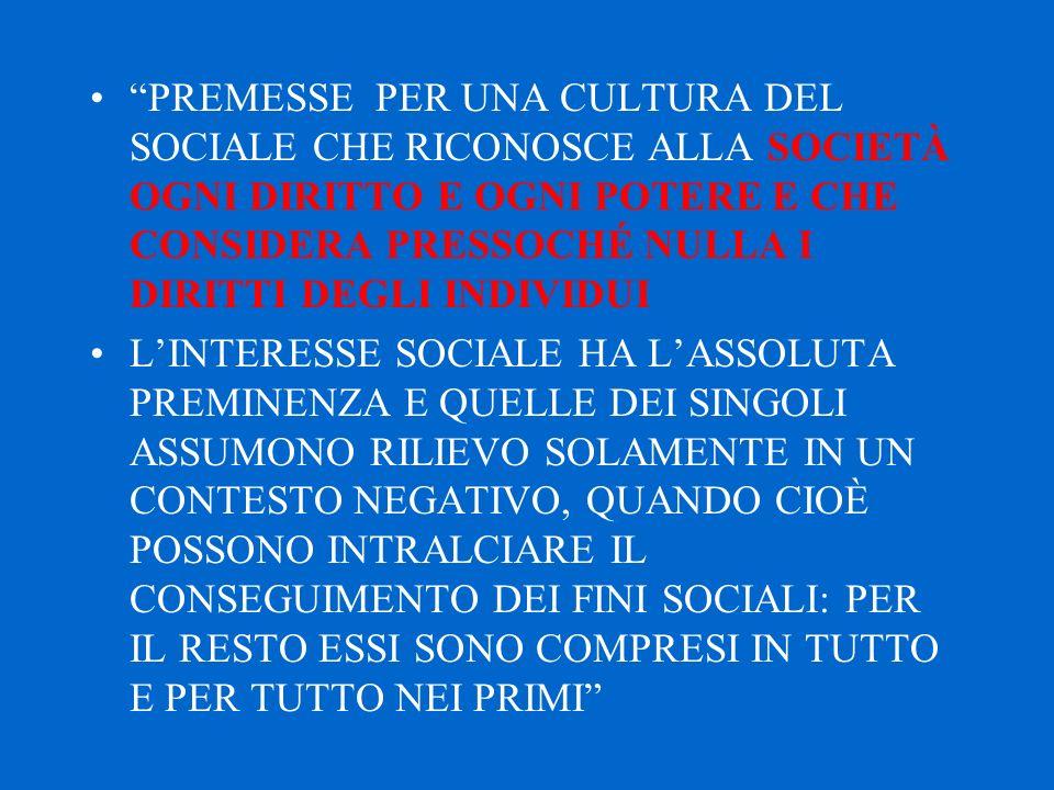 PREMESSE PER UNA CULTURA DEL SOCIALE CHE RICONOSCE ALLA SOCIETÀ OGNI DIRITTO E OGNI POTERE E CHE CONSIDERA PRESSOCHÉ NULLA I DIRITTI DEGLI INDIVIDUI L'INTERESSE SOCIALE HA L'ASSOLUTA PREMINENZA E QUELLE DEI SINGOLI ASSUMONO RILIEVO SOLAMENTE IN UN CONTESTO NEGATIVO, QUANDO CIOÈ POSSONO INTRALCIARE IL CONSEGUIMENTO DEI FINI SOCIALI: PER IL RESTO ESSI SONO COMPRESI IN TUTTO E PER TUTTO NEI PRIMI