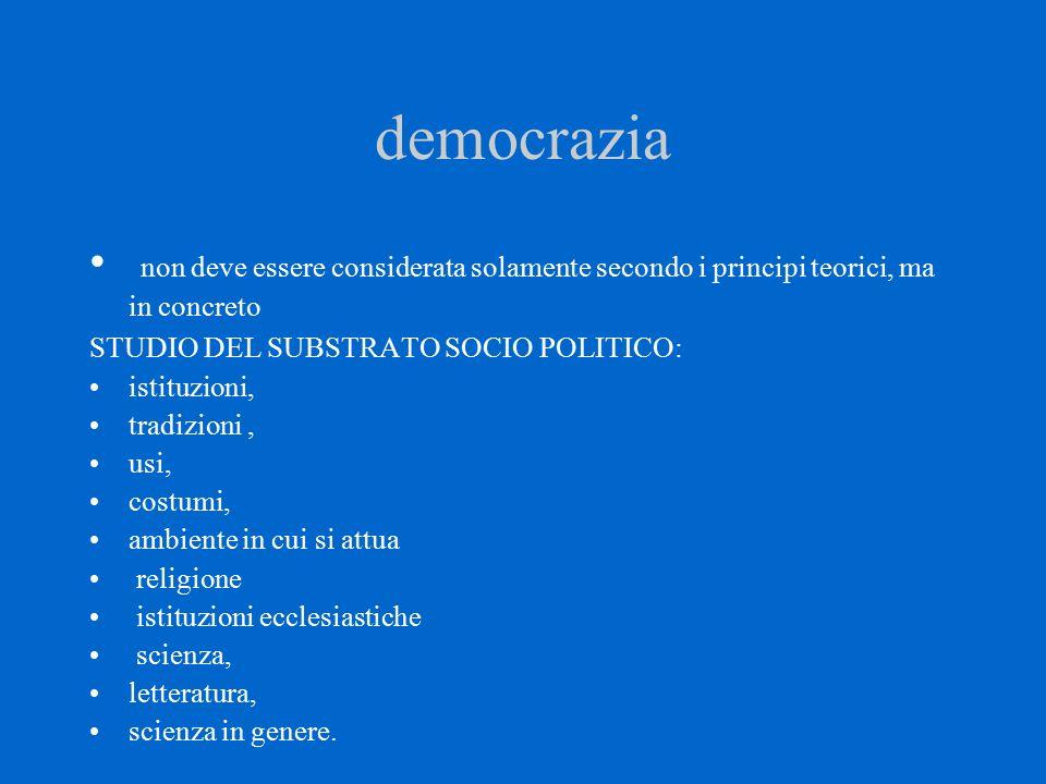 democrazia non deve essere considerata solamente secondo i principi teorici, ma in concreto STUDIO DEL SUBSTRATO SOCIO POLITICO: istituzioni, tradizio