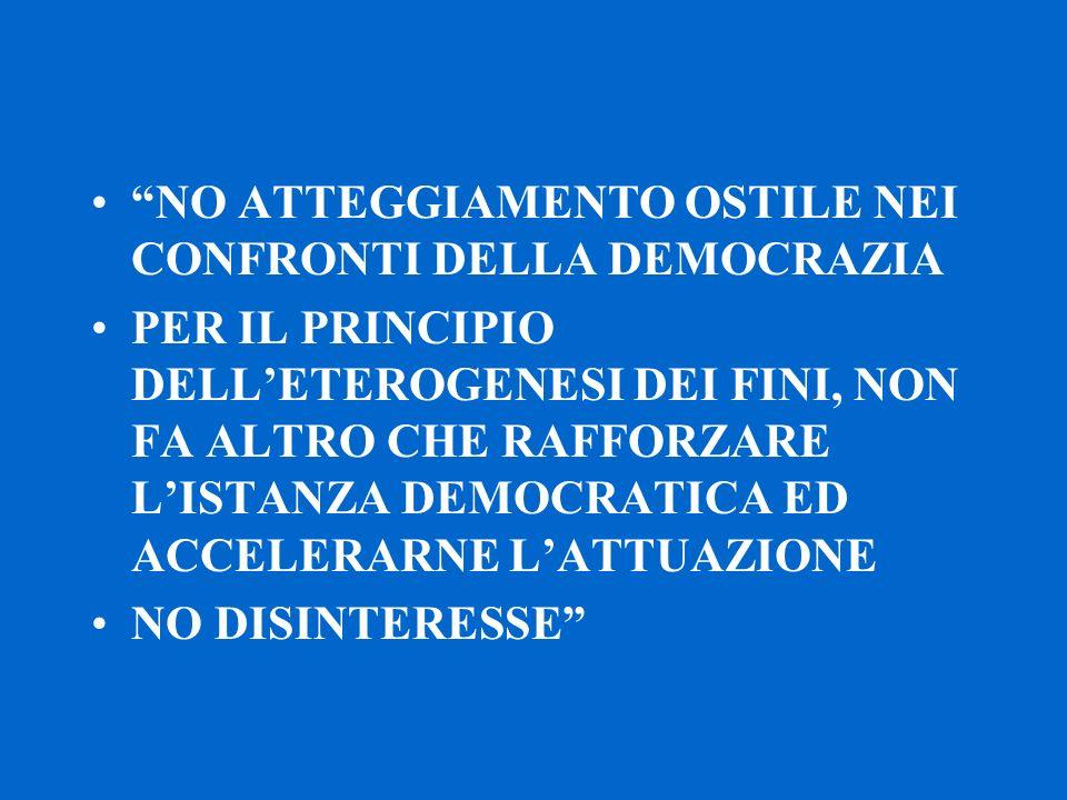 NO ATTEGGIAMENTO OSTILE NEI CONFRONTI DELLA DEMOCRAZIA PER IL PRINCIPIO DELL'ETEROGENESI DEI FINI, NON FA ALTRO CHE RAFFORZARE L'ISTANZA DEMOCRATICA ED ACCELERARNE L'ATTUAZIONE NO DISINTERESSE