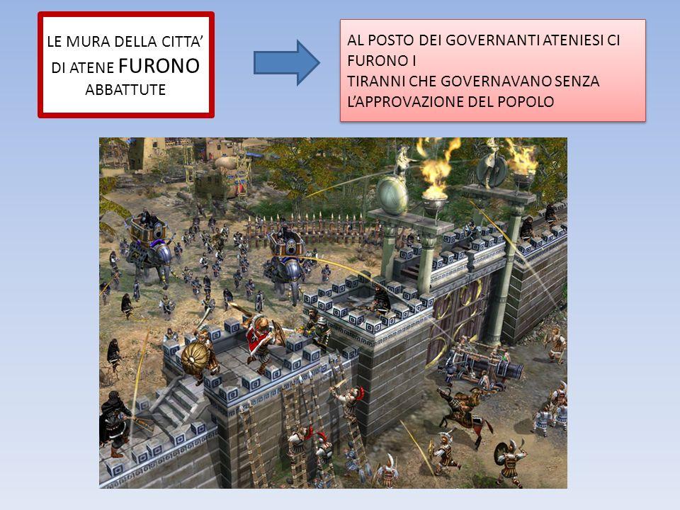 LE MURA DELLA CITTA' DI ATENE FURONO ABBATTUTE AL POSTO DEI GOVERNANTI ATENIESI CI FURONO I TIRANNI CHE GOVERNAVANO SENZA L'APPROVAZIONE DEL POPOLO AL POSTO DEI GOVERNANTI ATENIESI CI FURONO I TIRANNI CHE GOVERNAVANO SENZA L'APPROVAZIONE DEL POPOLO
