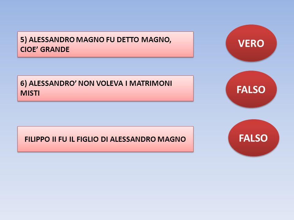 5) ALESSANDRO MAGNO FU DETTO MAGNO, CIOE' GRANDE VERO 6) ALESSANDRO' NON VOLEVA I MATRIMONI MISTI FALSO FILIPPO II FU IL FIGLIO DI ALESSANDRO MAGNO FA
