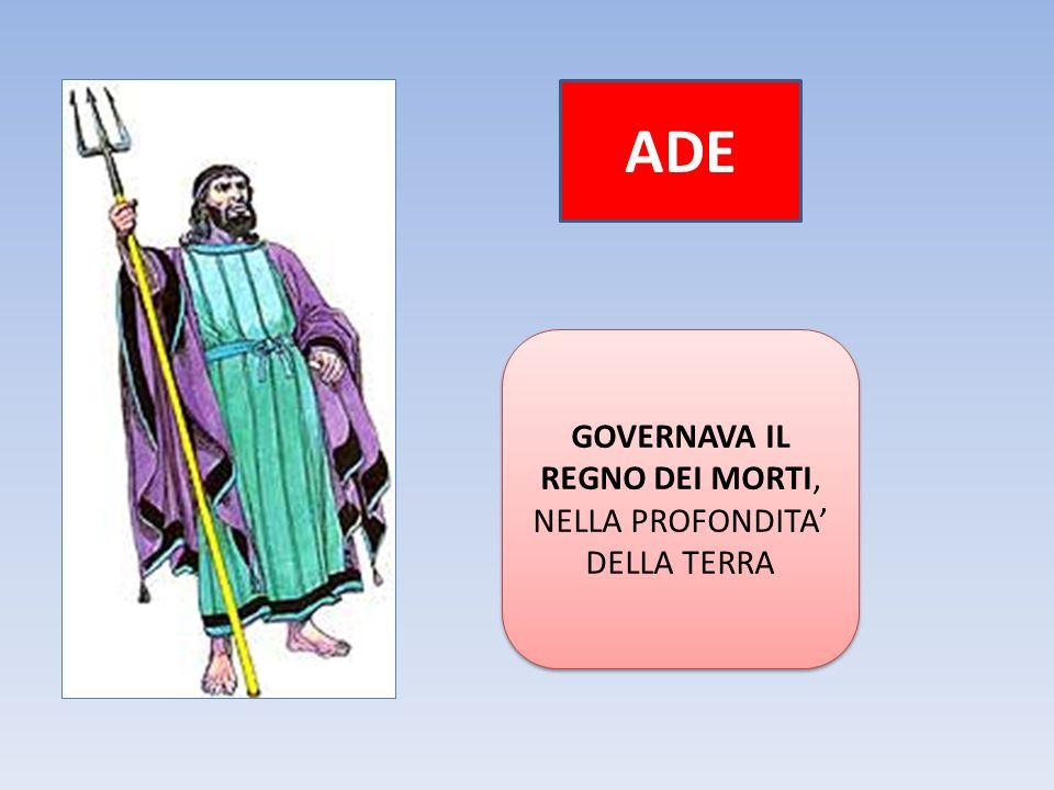 ADE GOVERNAVA IL REGNO DEI MORTI, NELLA PROFONDITA' DELLA TERRA GOVERNAVA IL REGNO DEI MORTI, NELLA PROFONDITA' DELLA TERRA