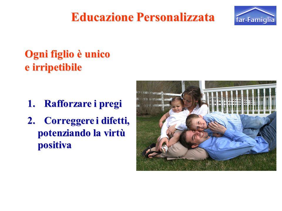 Educazione Personalizzata Educazione Personalizzata Ogni figlio è unico e irripetibile 1. Rafforzare i pregi 2. Correggere i difetti, potenziando la v
