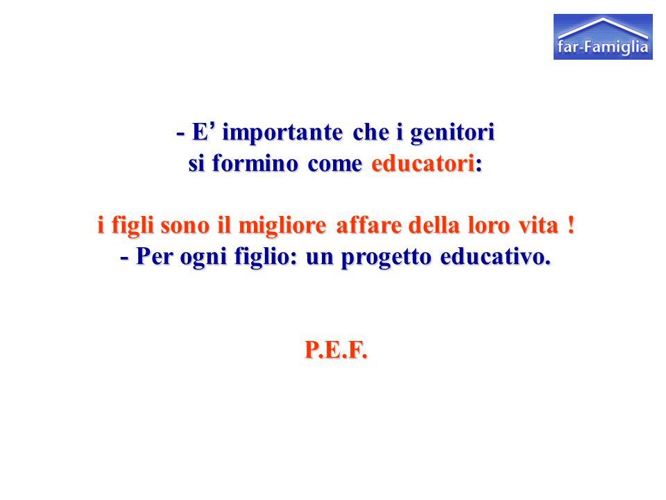 - E' importante che i genitori si formino come educatori: i figli sono il migliore affare della loro vita ! - Per ogni figlio: un progetto educativo.