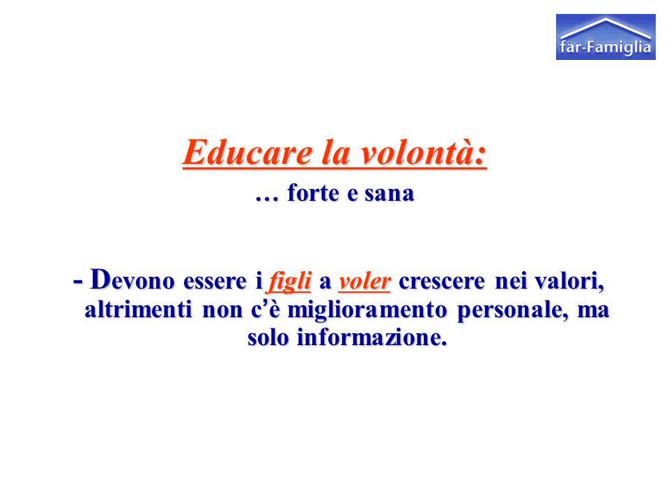 Educare la volontà: … forte e sana - D evono essere ifigliavolercrescere nei valori, altrimenti non c'è miglioramento personale, ma solo informazione.