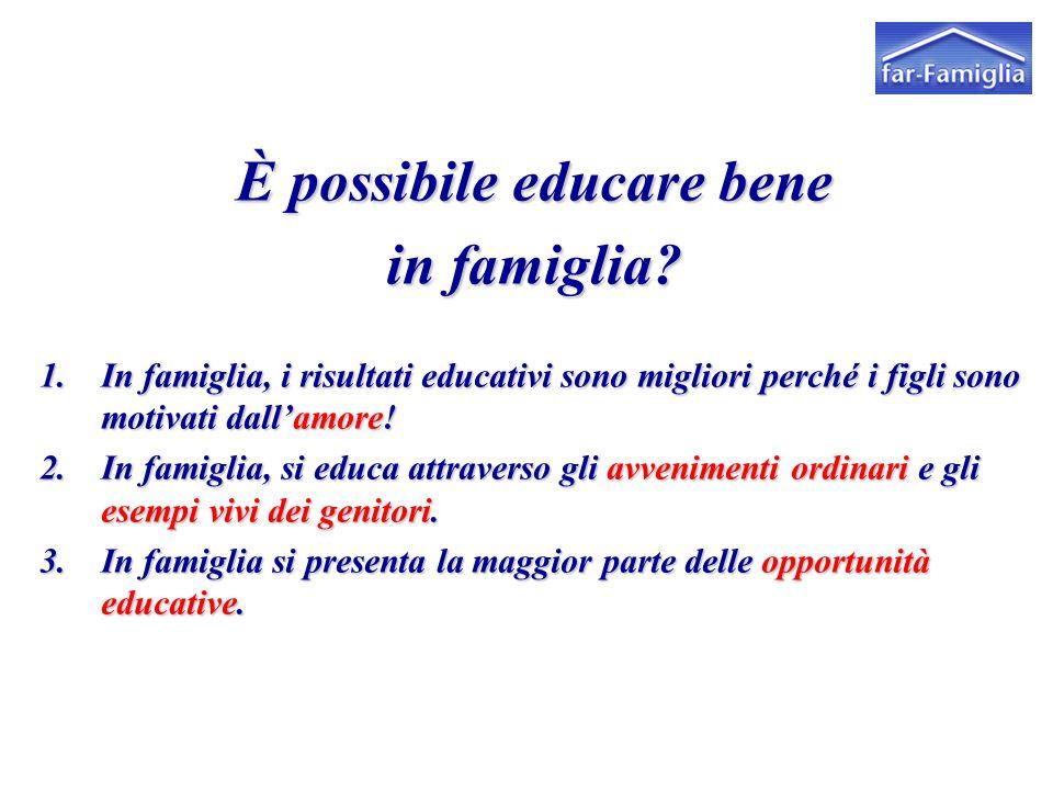 È possibile educare bene in famiglia? 1.In famiglia, i risultati educativi sono migliori perché i figli sono motivati dall'amore! 2.In famiglia, si ed
