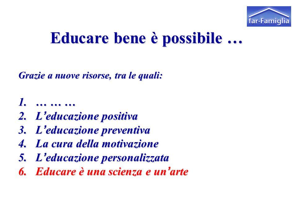 Educare bene è possibile … Grazie a nuove risorse, tra le quali: 1.… … … 2.L'educazione positiva 3.L'educazione preventiva 4.La cura della motivazione 5.L'educazione personalizzata 6.Educare è una scienza e un'arte far Famiglia