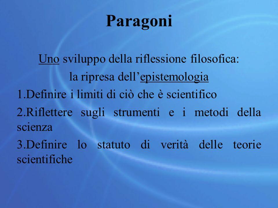 Paragoni Uno sviluppo della riflessione filosofica: la ripresa dell'epistemologia 1.Definire i limiti di ciò che è scientifico 2.Riflettere sugli strumenti e i metodi della scienza 3.Definire lo statuto di verità delle teorie scientifiche