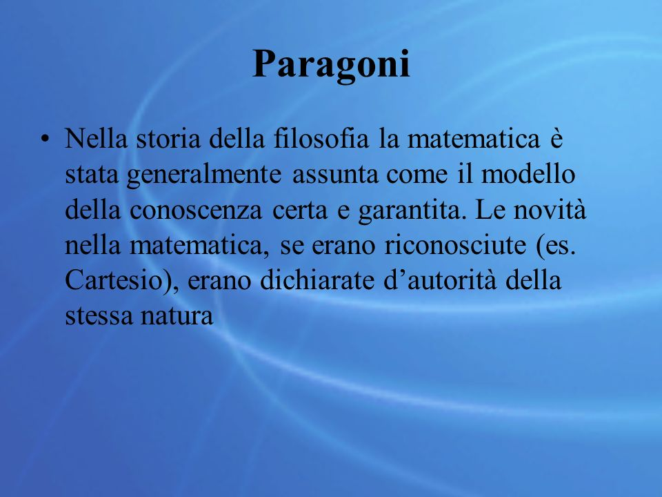 Paragoni Nella storia della filosofia la matematica è stata generalmente assunta come il modello della conoscenza certa e garantita. Le novità nella m