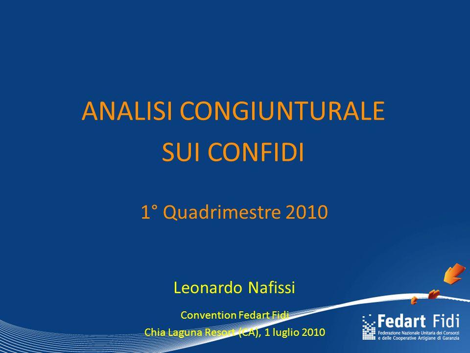 ANALISI CONGIUNTURALE SUI CONFIDI Leonardo Nafissi 1° Quadrimestre 2010 Convention Fedart Fidi Chia Laguna Resort (CA), 1 luglio 2010