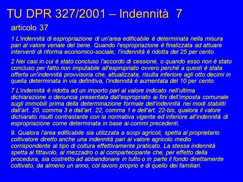 TU DPR 327/2001 – Indennità 7 articolo 37 1 L'indennità di espropriazione di un'area edificabile è determinata nella misura pari al valore venale del