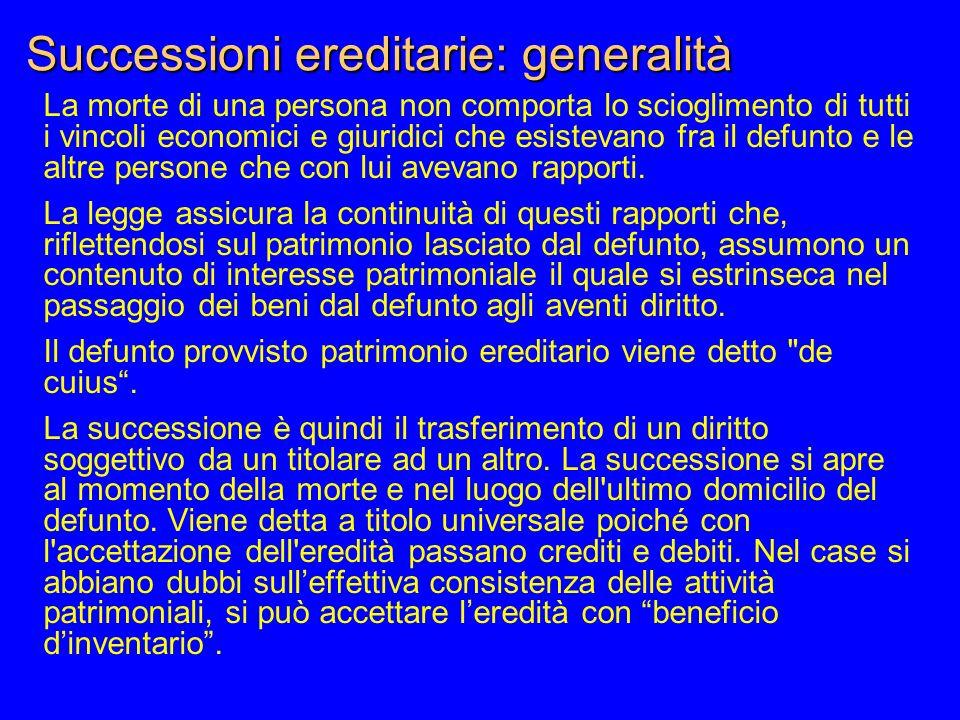 Successioni ereditarie: generalità La morte di una persona non comporta lo scioglimento di tutti i vincoli economici e giuridici che esistevano fra il
