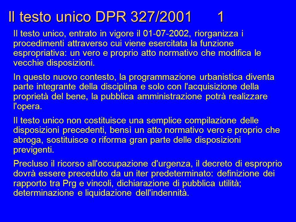Il testo unico DPR 327/2001 1 Il testo unico, entrato in vigore il 01-07-2002, riorganizza i procedimenti attraverso cui viene esercitata la funzione