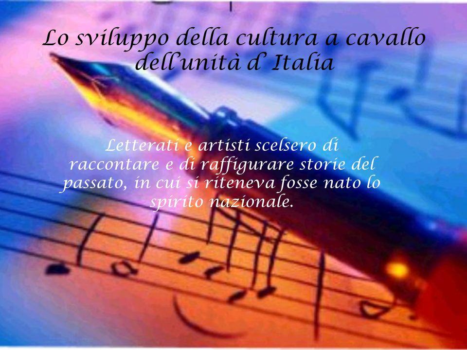 Lo sviluppo della cultura a cavallo dell'unità d' Italia Letterati e artisti scelsero di raccontare e di raffigurare storie del passato, in cui si rit