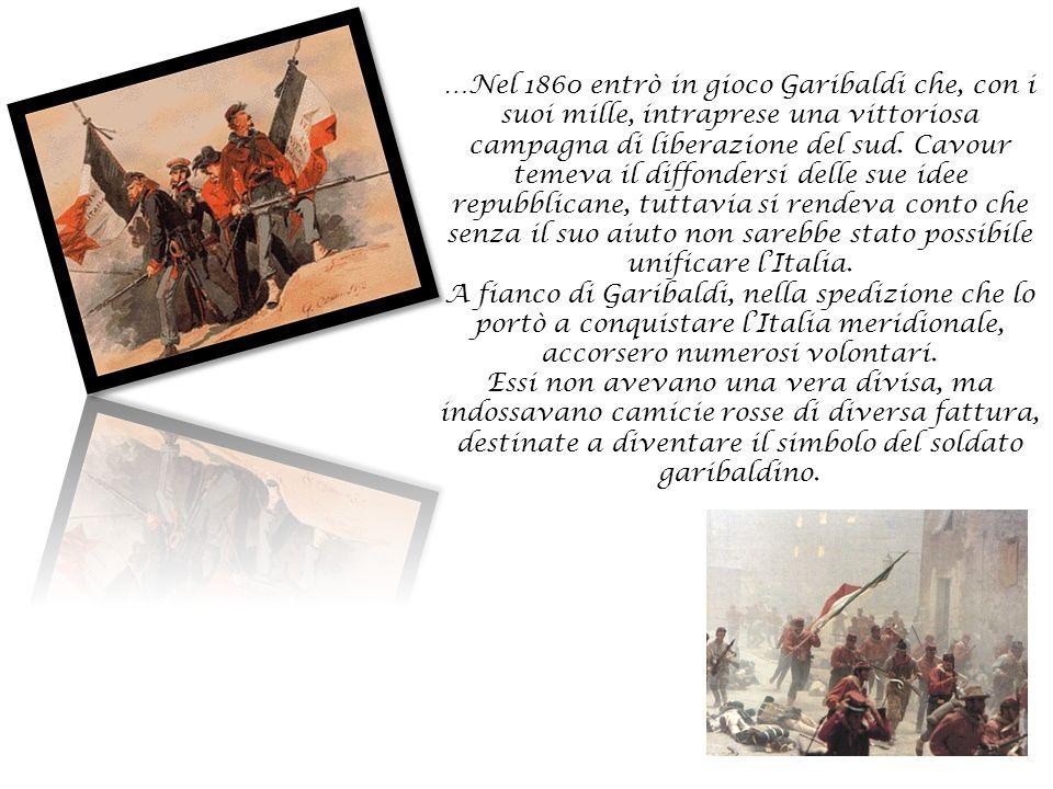 …Nel 1860 entrò in gioco Garibaldi che, con i suoi mille, intraprese una vittoriosa campagna di liberazione del sud. Cavour temeva il diffondersi dell