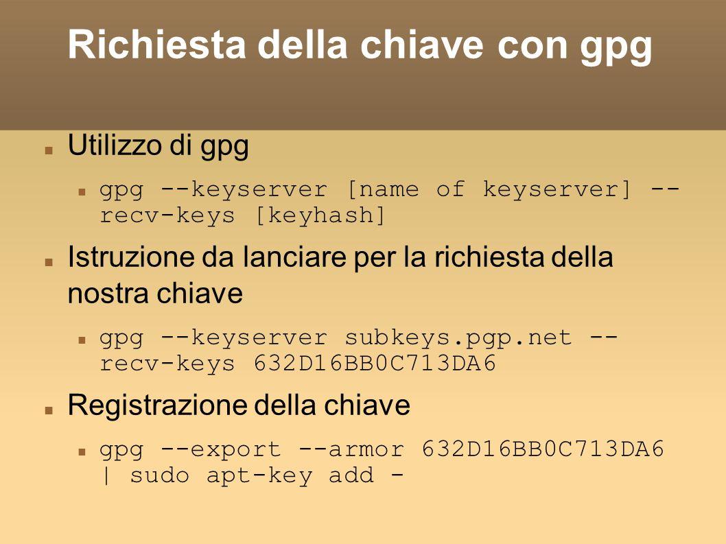 Richiesta della chiave con gpg Utilizzo di gpg gpg --keyserver [name of keyserver] -- recv-keys [keyhash] Istruzione da lanciare per la richiesta della nostra chiave gpg --keyserver subkeys.pgp.net -- recv-keys 632D16BB0C713DA6 Registrazione della chiave gpg --export --armor 632D16BB0C713DA6 | sudo apt-key add -