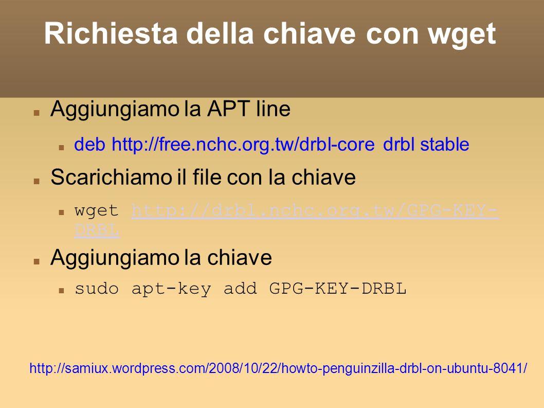 Richiesta della chiave con wget Aggiungiamo la APT line deb http://free.nchc.org.tw/drbl-core drbl stable Scarichiamo il file con la chiave wget http://drbl.nchc.org.tw/GPG-KEY- DRBLhttp://drbl.nchc.org.tw/GPG-KEY- DRBL Aggiungiamo la chiave sudo apt-key add GPG-KEY-DRBL http://samiux.wordpress.com/2008/10/22/howto-penguinzilla-drbl-on-ubuntu-8041/