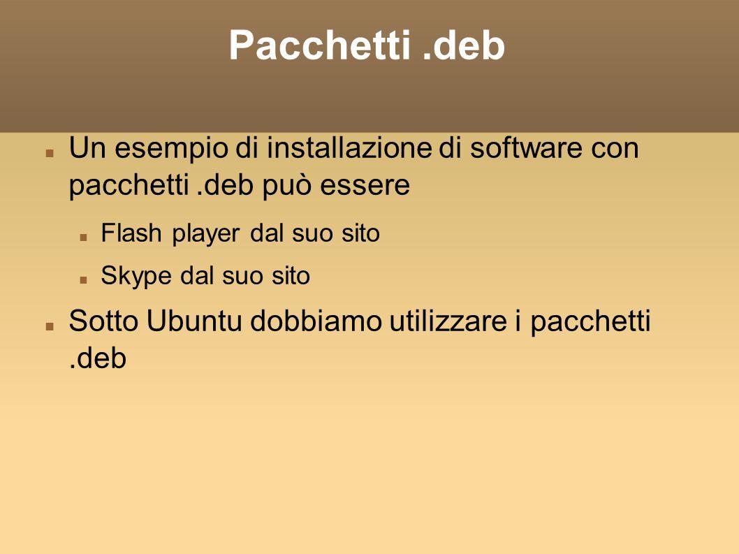 Pacchetti.deb Un esempio di installazione di software con pacchetti.deb può essere Flash player dal suo sito Skype dal suo sito Sotto Ubuntu dobbiamo utilizzare i pacchetti.deb