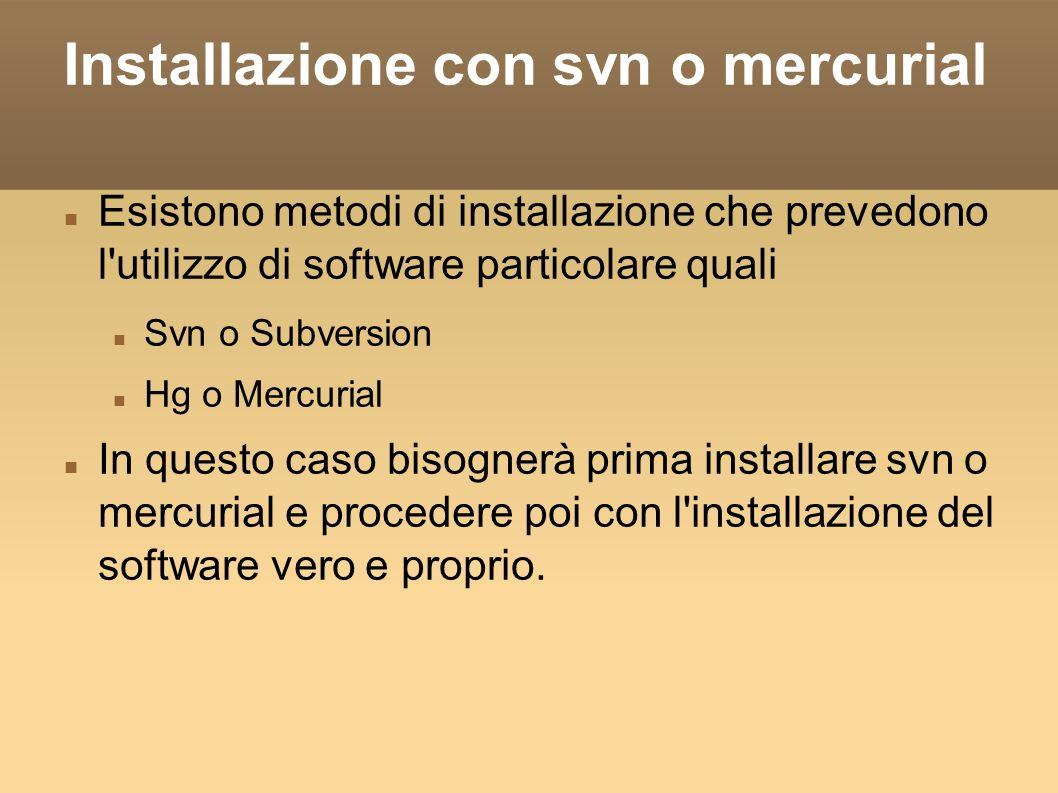 Installazione con svn o mercurial Esistono metodi di installazione che prevedono l utilizzo di software particolare quali Svn o Subversion Hg o Mercurial In questo caso bisognerà prima installare svn o mercurial e procedere poi con l installazione del software vero e proprio.