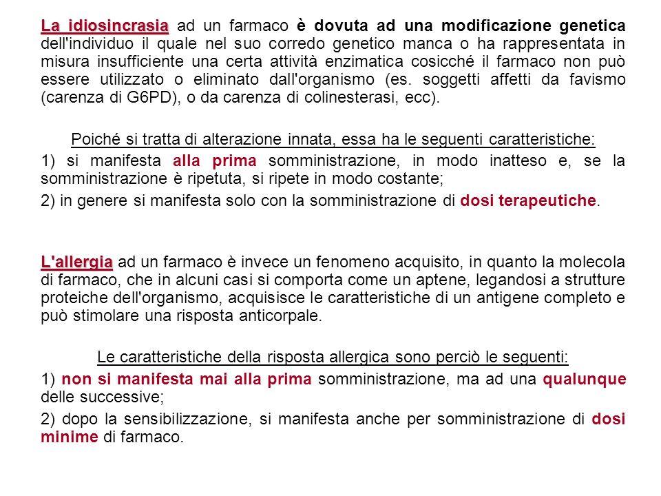La idiosincrasia La idiosincrasia ad un farmaco è dovuta ad una modificazione genetica dell'individuo il quale nel suo corredo genetico manca o ha rap