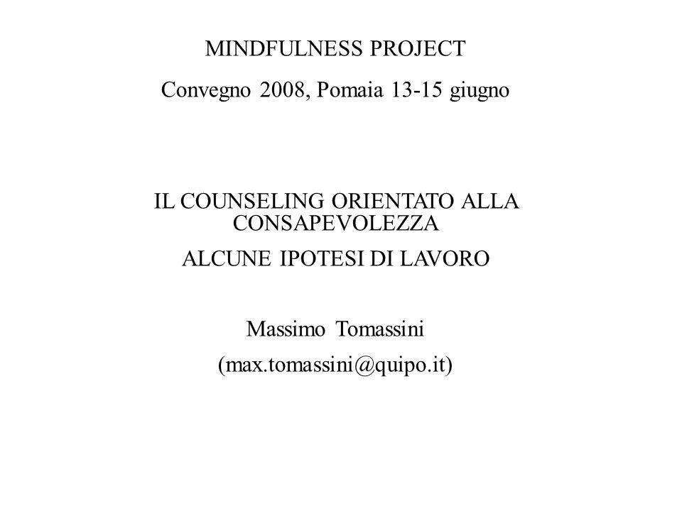 MINDFULNESS PROJECT Convegno 2008, Pomaia 13-15 giugno IL COUNSELING ORIENTATO ALLA CONSAPEVOLEZZA ALCUNE IPOTESI DI LAVORO Massimo Tomassini (max.tom
