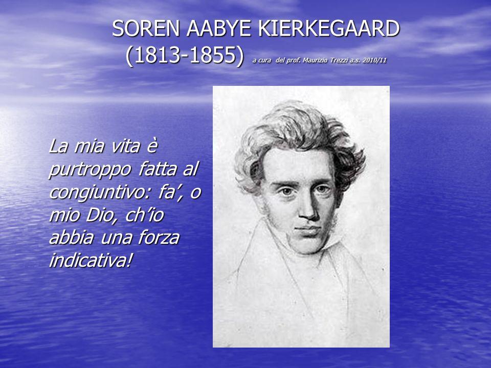 SOREN AABYE KIERKEGAARD (1813-1855) a cura del prof. Maurizio Trezzi a.s. 2010/11 La mia vita è purtroppo fatta al congiuntivo: fa', o mio Dio, ch'io