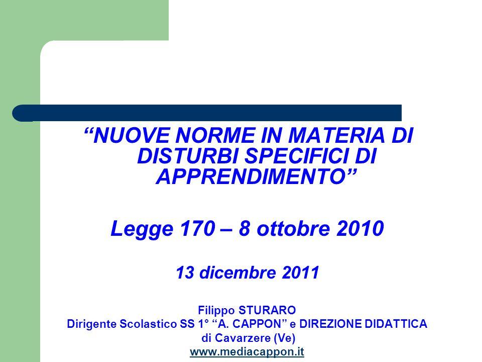 NUOVE NORME IN MATERIA DI DISTURBI SPECIFICI DI APPRENDIMENTO Legge 170 – 8 ottobre 2010 13 dicembre 2011 Filippo STURARO Dirigente Scolastico SS 1° A.
