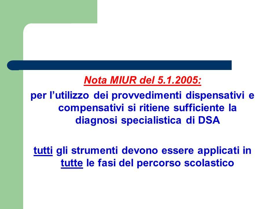 Nota MIUR del 5.1.2005: per l'utilizzo dei provvedimenti dispensativi e compensativi si ritiene sufficiente la diagnosi specialistica di DSA tutti gli strumenti devono essere applicati in tutte le fasi del percorso scolastico